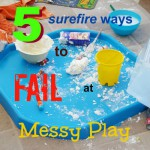 5 Surefire ways to fail at Messy Play
